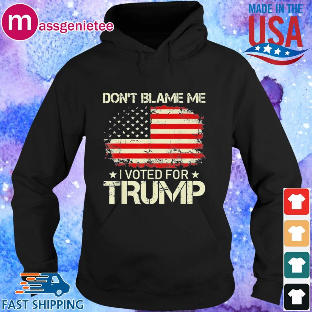 Don't Blame Me I Voted For Trump American Flag Patriots Shirt Hoodie den