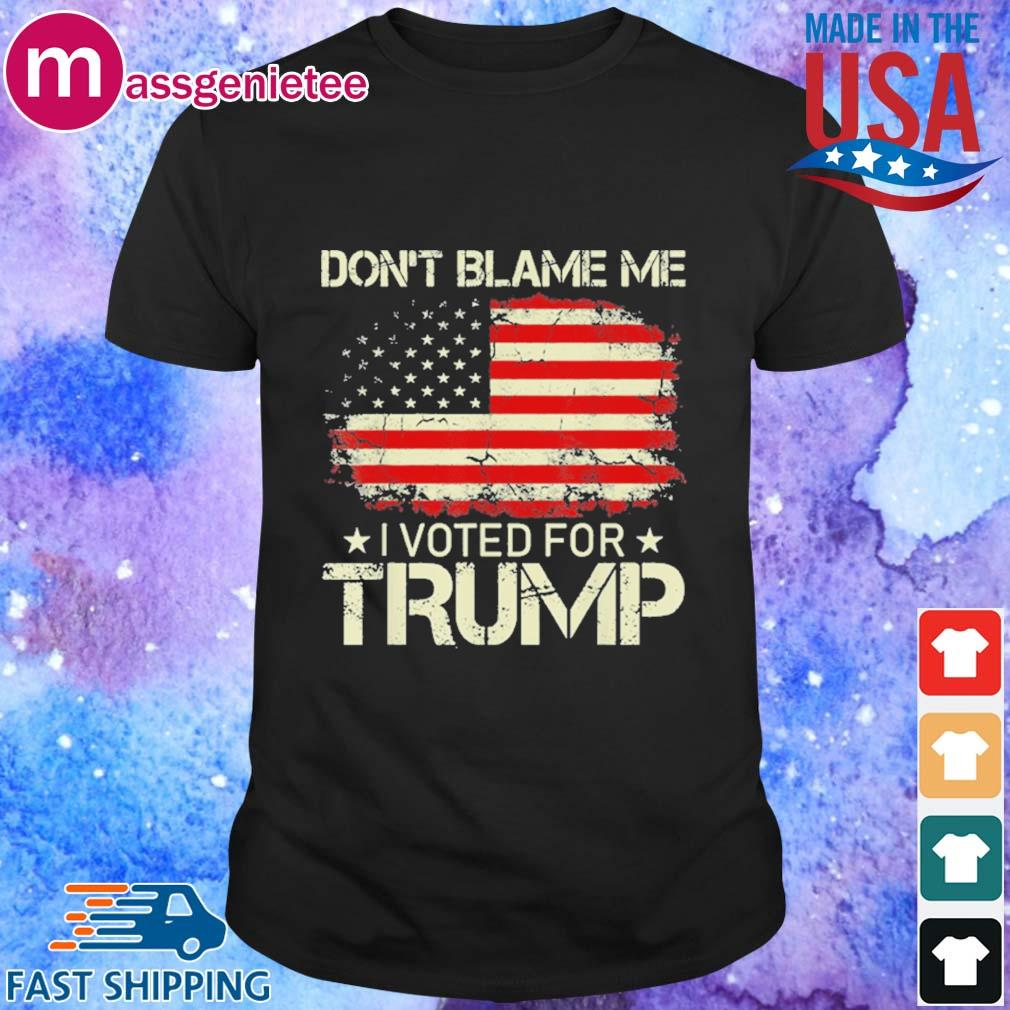 Don't Blame Me I Voted For Trump American Flag Patriots Shirt