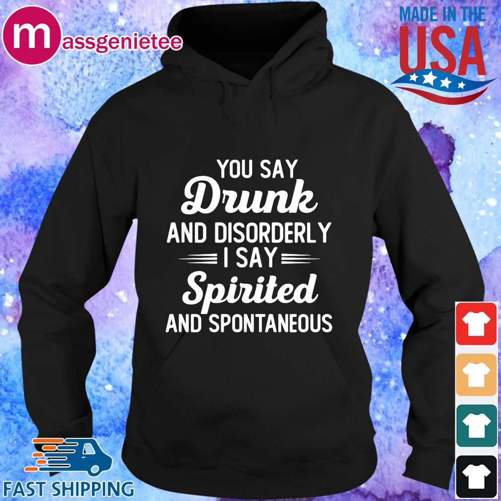 You Say Drunk And Disorderly I Say Spirited And Spontaneous Shirt Hoodie den