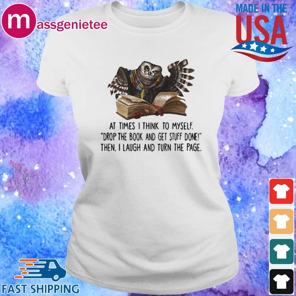 At Times I Think To Myself Drop The Book And Get Stuff Done Then I Laugh And Turn The Page Owl Shirt Ladies trang