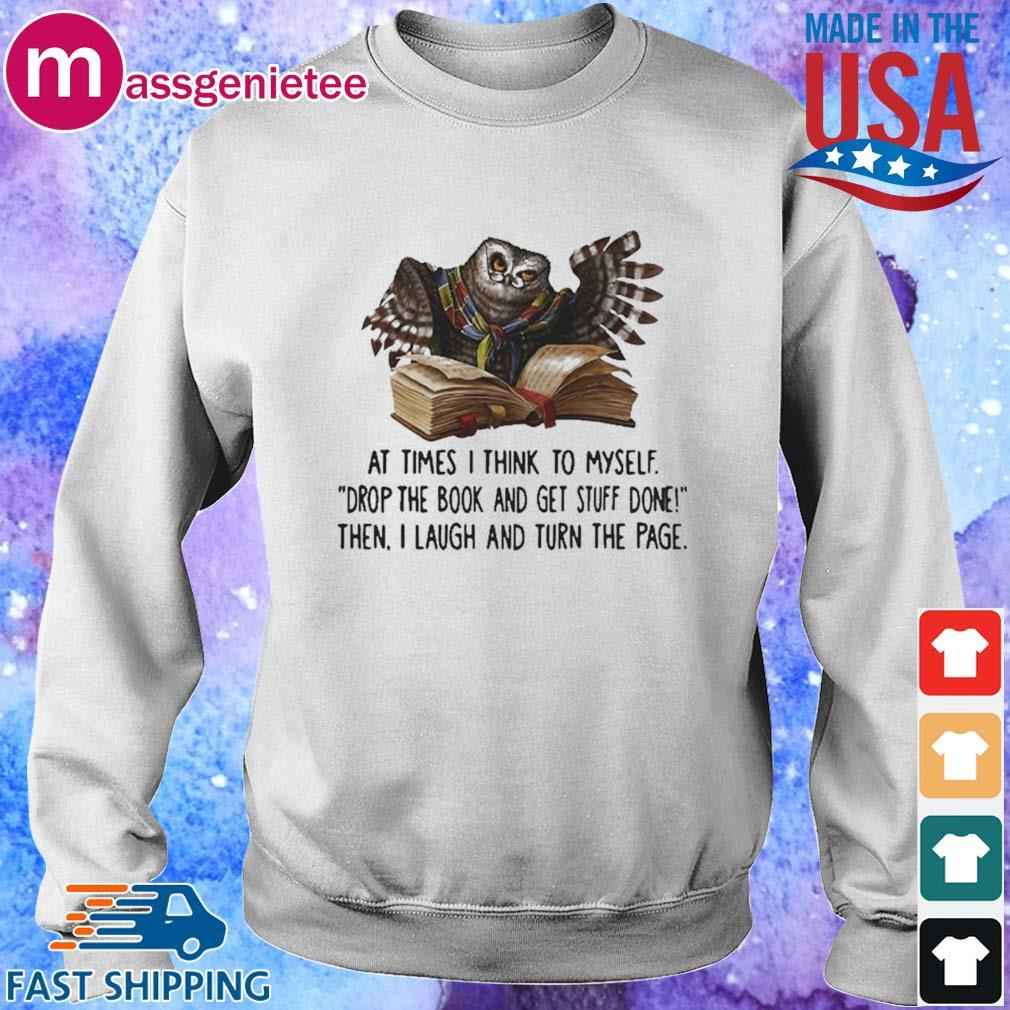 At Times I Think To Myself Drop The Book And Get Stuff Done Then I Laugh And Turn The Page Owl Shirt Sweater trang