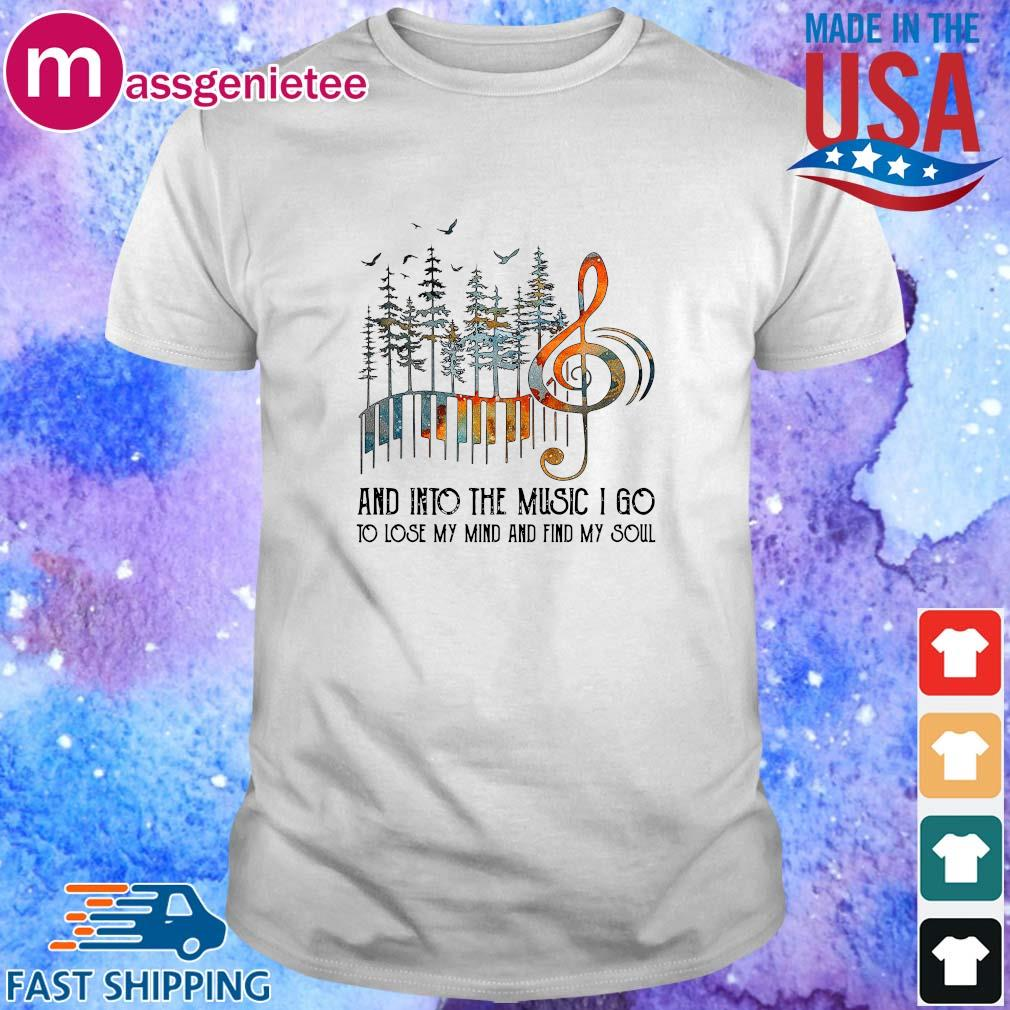 And into the Music I go to lose my mind and find my soul shirt