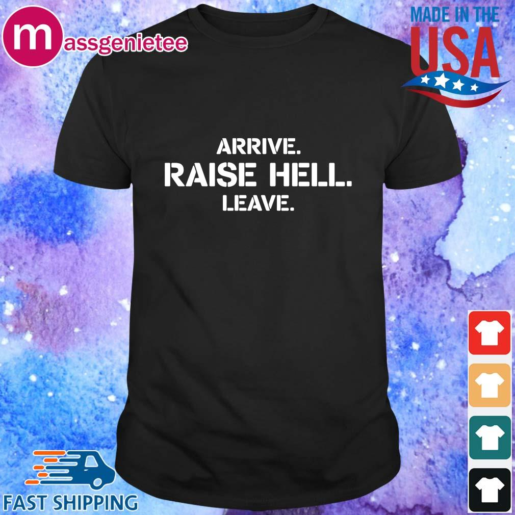 Arrive raise hell leave shirt