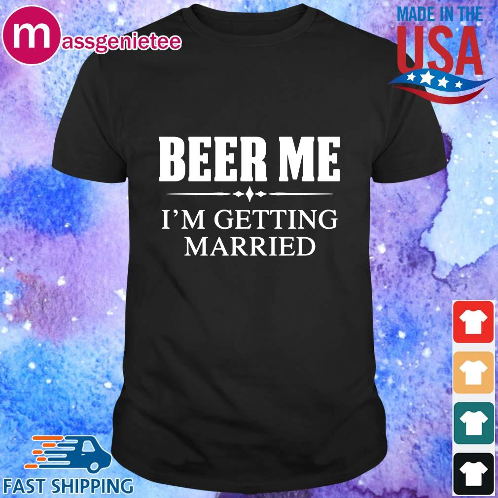 Beer me I_m getting married shirt