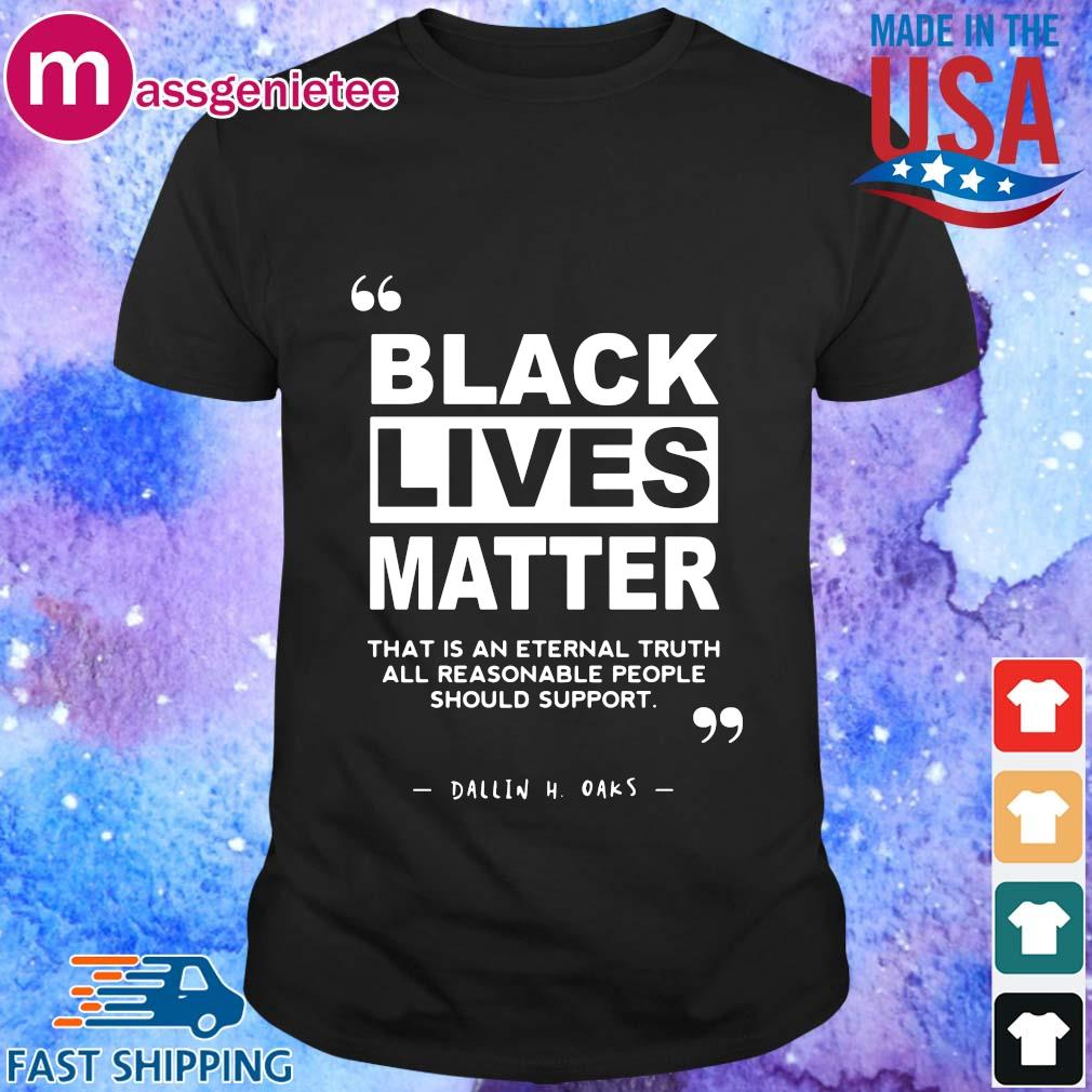 Black lives matter that is an eternal truth all reasonable people should support shirt
