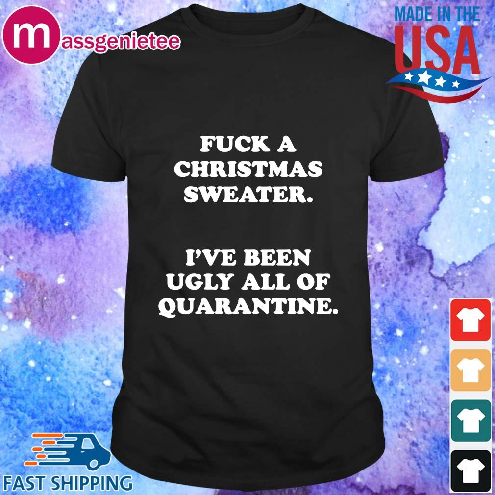 Fuck a Christmas sweater I_ve been Ugly all of Quarantine shirt