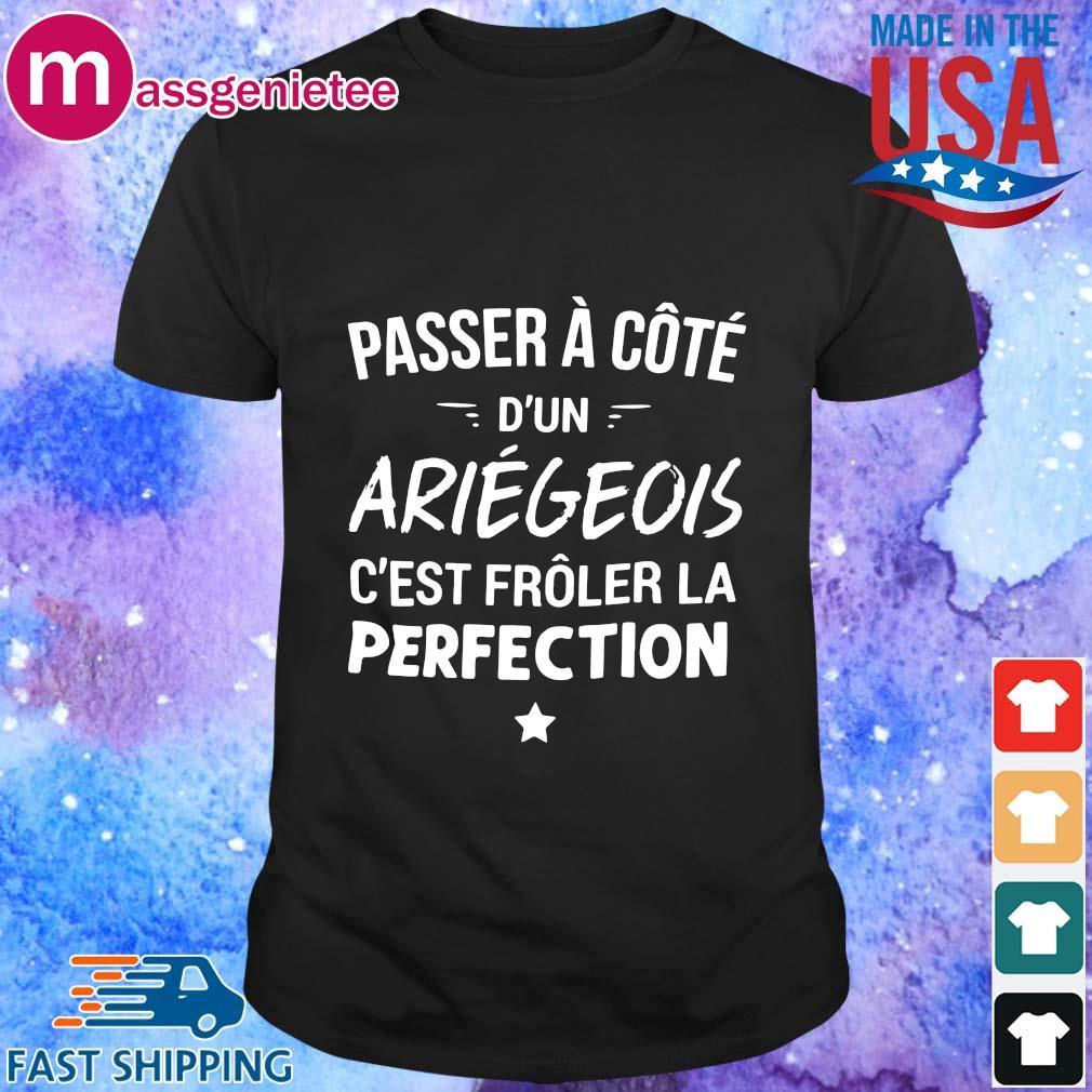 Passer à côté d_un ariegeois c_est frôler la perfection shirt