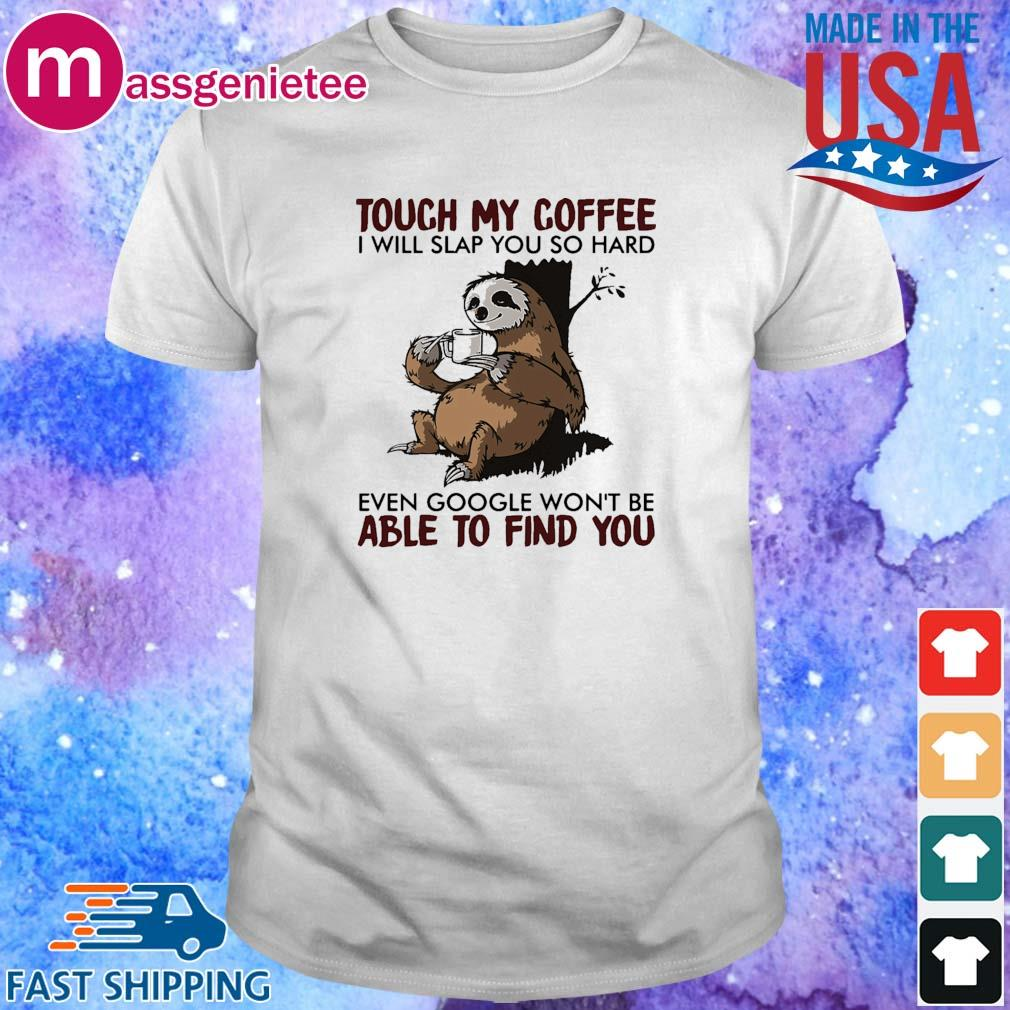 Sloth touch my coffee I will slap you so sard even google won_t be able to find you shirt
