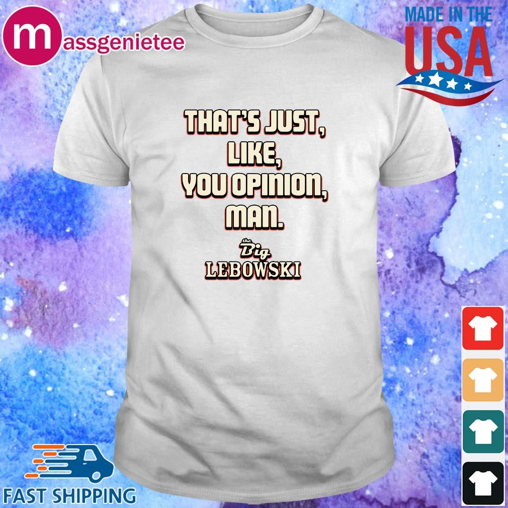 That_s just like your opinion man The Big Lebowski shirt