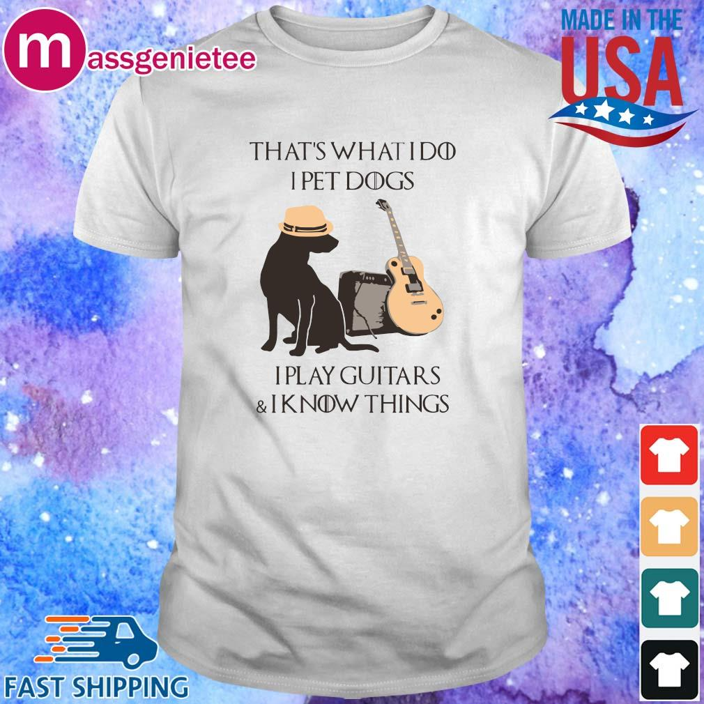 That_s What I Do I Pet Dogs I Play Guitars And I Know Things Shirt