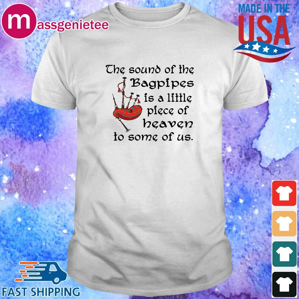 The sound of the bagpipes is a little piece of heaven to some of us shirt