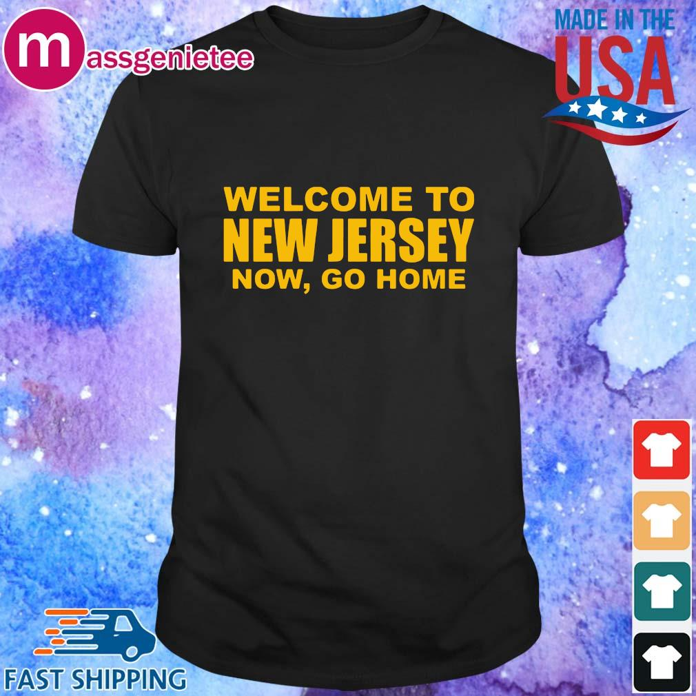 Welcome to New Jersey now go home shirt, sweatshirt